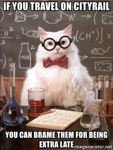 Chemistry Cat - IF YOU TRAVEL ON CITYRAIL YOU CAN BRAME THEM FOR BEING EXTRA LATE