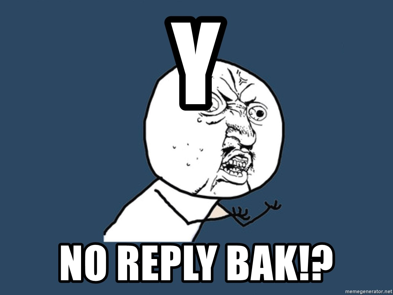 Y U No - y no reply bak!?
