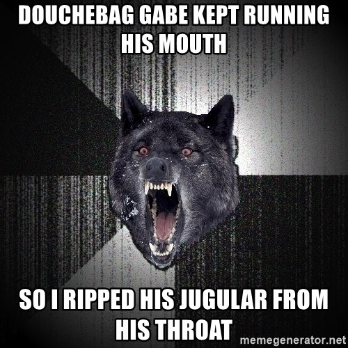 Insanity Wolf - doucheBAg GABE KEPT RUNNING HIs MOUth so I RIPPED HIS JUGULAR FROM HIs THROAT