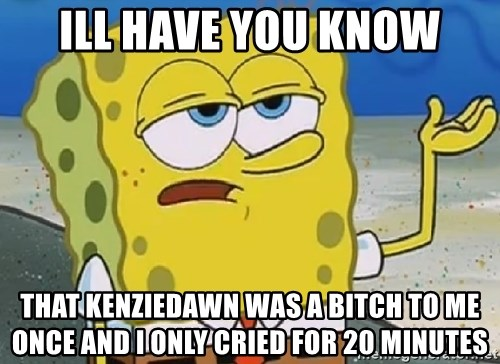 Only Cried for 20 minutes Spongebob - Ill have you Know That Kenziedawn was a bitCh to me onCe and I only cried for 20 miNuTes
