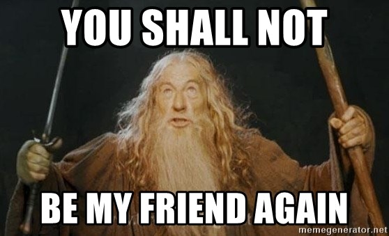 You shall not pass - YOU SHALL NOT BE MY FRIEND AGAIN