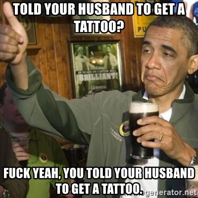 THUMBS UP OBAMA - told your husband to get a tattoo? fuck yeah, you told your husband to get a tattoo.