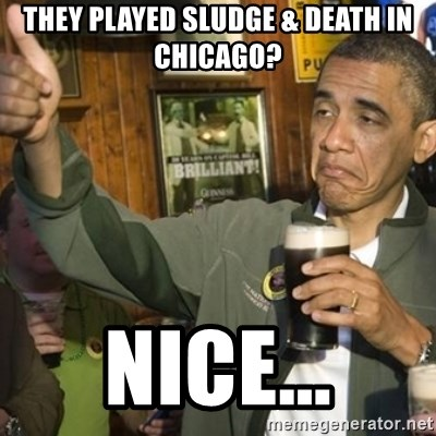 THUMBS UP OBAMA - they played sludge & death in chicago? nice...