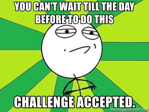 Challenge Accepted 2 - you can't wait till the day before to do this Challenge Accepted.