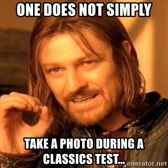 One Does Not Simply - ONE DOES NOT Simply Take a photo during a classics Test...