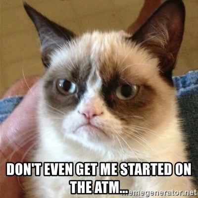 Grumpy Cat  -  DON'T EVEN GET ME STARTED ON THE ATM...
