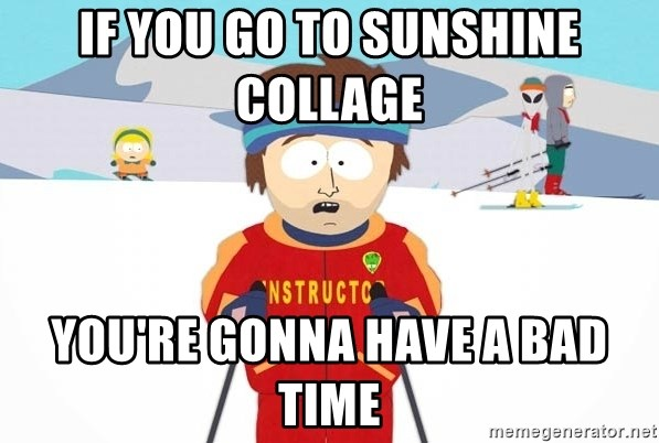 You're gonna have a bad time - IF YOU GO TO SUNSHINE COLLAGE  YOU'RE GONNA HAVE A BAD TIME