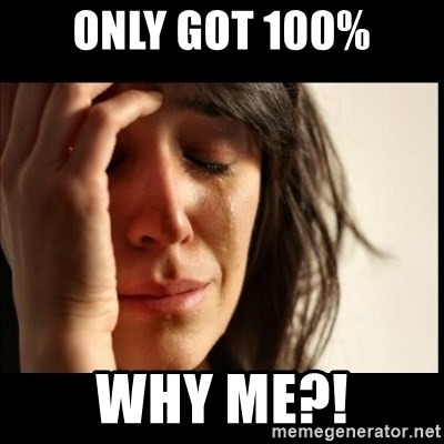 First World Problems - Only got 100% WHy me?!