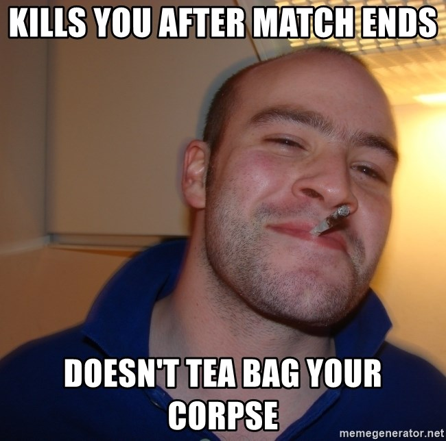 Good Guy Greg - Kills you after match ends doesn't tea bag your corpse