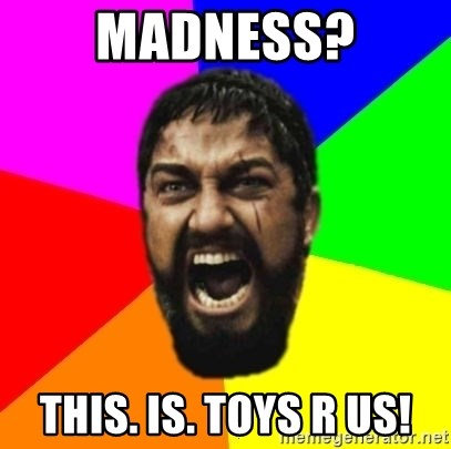 sparta - MADNESS? THIS. IS. Toys R US!