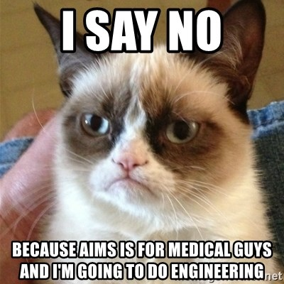 Grumpy Cat  - I SAY NO  BECAUSE AIMS IS FOR MEDICAL GUYS AND I'M GOING TO DO ENGINEERING
