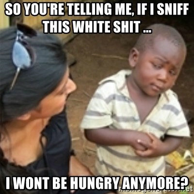 Skeptical african kid  - so you're telling me, if I sniff this white shit ... I wont be hungry anymore?