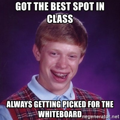 Bad Luck Brian - got the best spot in class Always getting picked for the whiteboard