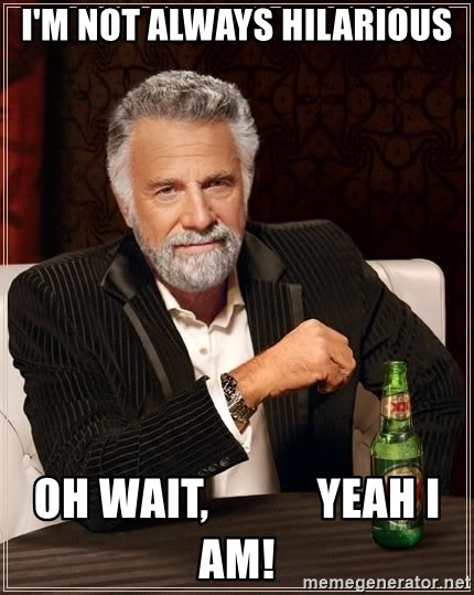 The Most Interesting Man In The World - I'm not always hilarious oh wait,            yeah I am!