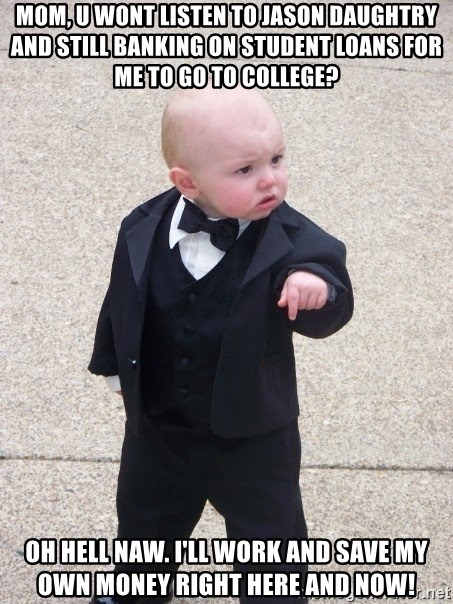 Godfather Baby - mom, u wont listen to jason daughtry and still banking on student loans for me to go to college? oh hell naw. i'll work and save my own money right here and now!