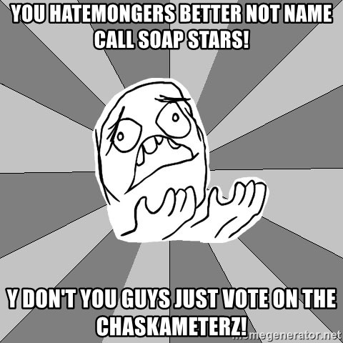 Whyyy??? - you hatemongers better not name call soap stars! y don't you guys just vote on the chaskameterz!