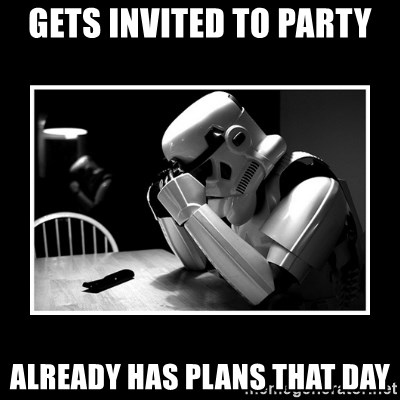 Sad Trooper - GETS INVITED TO PARTY ALREADY HAS PLANS THAT DAY