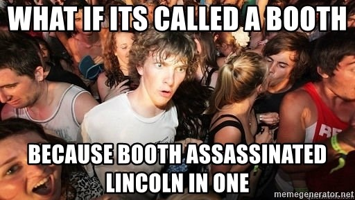 Sudden Realization Ralph - what if its called a booth because booth assassinated lincoln in one