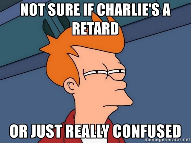 Futurama Fry - Not sure if charlie's a retard or just really confused