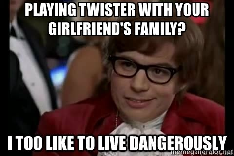 I too like to live dangerously - playing twister with your girlfriend's family?