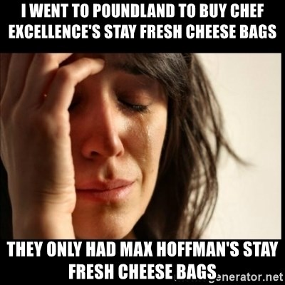 First World Problems - I went to poundland to buy chef excellence's stay fresh cheese bags they only had max hoffman's stay fresh cheese bags