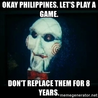SAW - I wanna play a game - okay philippines. let's play a game. don't replace them for 8 years.
