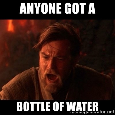 You were the chosen one  - ANYONE GOT A BOTTLE OF WATER
