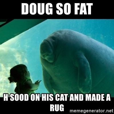 Overlord Manatee - DOUG SO FAT H SOOD ON HIS CAT AND MADE A RUG