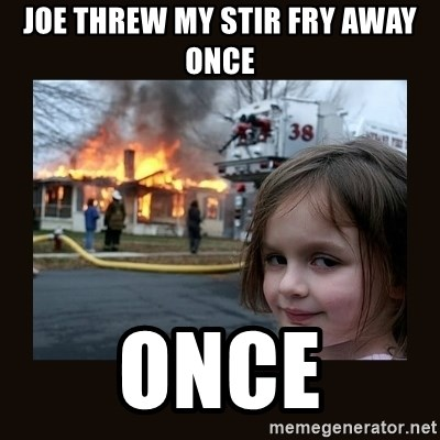 burning house girl - Joe threw my stir fry away once once
