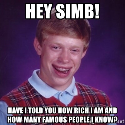 Bad Luck Brian - Hey Simb! have i told you how rich I am and how many famous people i know?