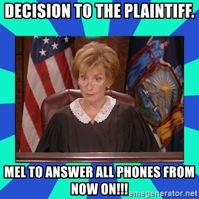 Judge Judy - DECISION TO THE PLAINTIFF. MEL TO ANSWER ALL PHONES FROM NOW ON!!!