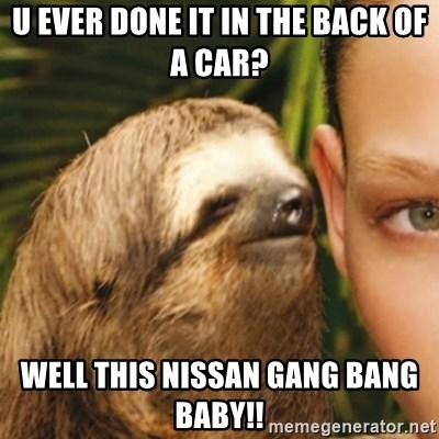 Whispering sloth - u ever done it in the back of a car? well this nissan gang bang baby!!