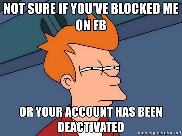 Futurama Fry - NOT SURE IF YOU'VE BLOCKED ME ON FB or your account has been deactivated