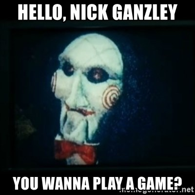 SAW - I wanna play a game - Hello, Nick Ganzley You wanna play a game?