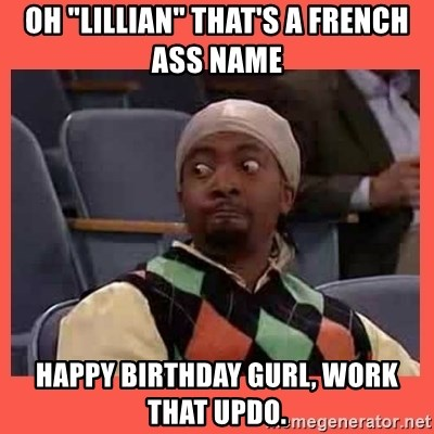 """Can I have your number? - Oh """"Lillian"""" That's a french ass name Happy birthday gurl, work that updo."""