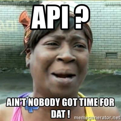Ain't Nobody got time fo that - API ? AIN't NOBODY GOT TIME FOR DAT !