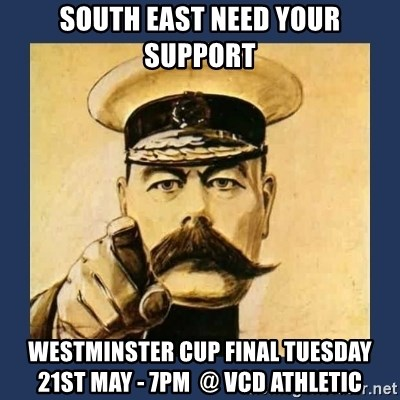 your country needs you - South East NEED YOUR SUPPORT Westminster Cup Final Tuesday 21st May - 7pm  @ VCD Athletic