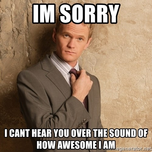 Barney Stinson - IM SORRY I CANT HEAR YOU OVER THE SOUND OF HOW AWESOME I AM