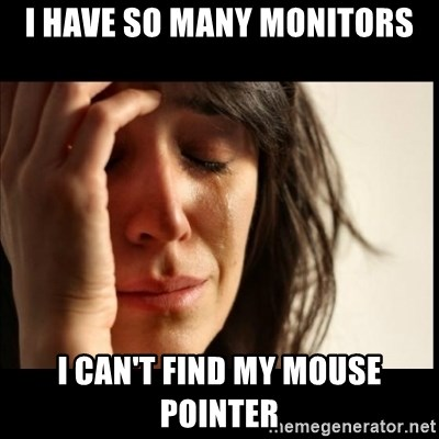First World Problems - I have so many monitors I can't find my mouse pointer