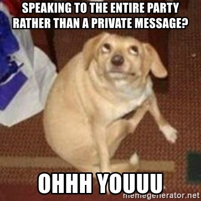 Oh You Dog - SPEAKING TO THE ENTIRE PARTY RATHER THAN A PRIVATE MESSAGE? OHHH YOUUU