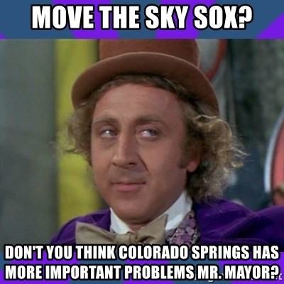 Sarcastic Wonka - MOVE THE SKY SOX? DON'T YOU THINK COLORADO SPRINGS HAS MORE IMPORTANT PROBLEMS MR. MAYOR?