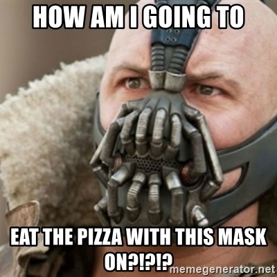 Bane - HOW AM I GOING TO EAT THE PIZZA WITH THIS MASK ON?!?!?