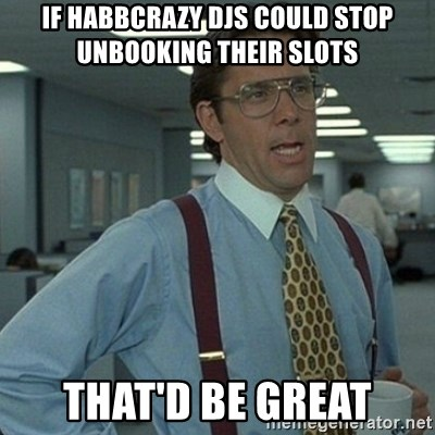 Yeah that'd be great... - If Habbcrazy DJs could stop unbooking their slots that'd be great