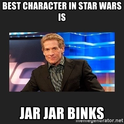skip bayless - best character in star wars is jar jar binks