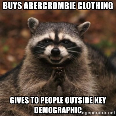 evil raccoon - buys abercrombie clothing gives to people outside key demographic