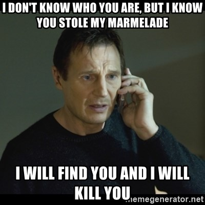 I will Find You Meme - i don't know who you are, but i know you stole my marmelade i will find you and i will kill you
