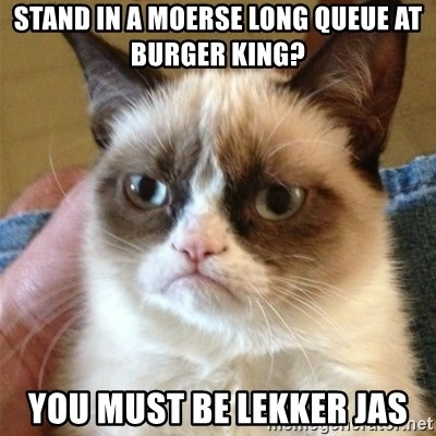 Grumpy Cat  - Stand in a moerse long queue at burger king? You must be lekker jas