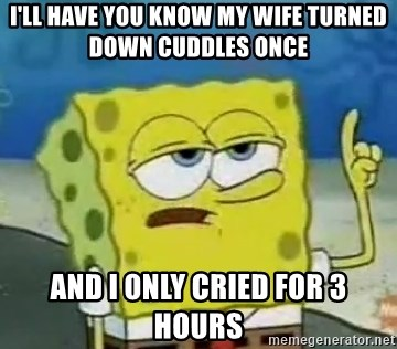 Tough Spongebob - I'll have you know my wife turned down cuddles once and I only cried for 3 hours