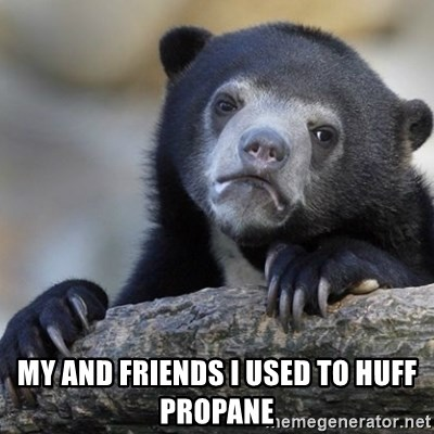 Confession Bear -  My and friends I used to huff propane
