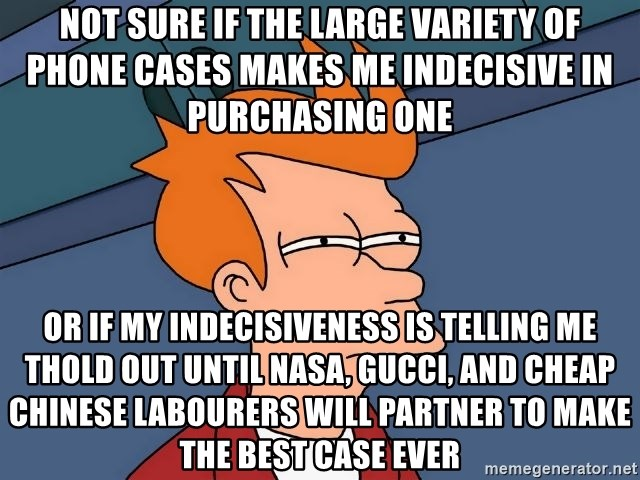 Futurama Fry - Not sure if the large variety of phone cases makes me indecisive in purchasing one  or if my indecisiveness is telling me thold out until NASA, Gucci, and cheap chinese labourers will partner to make the best case ever